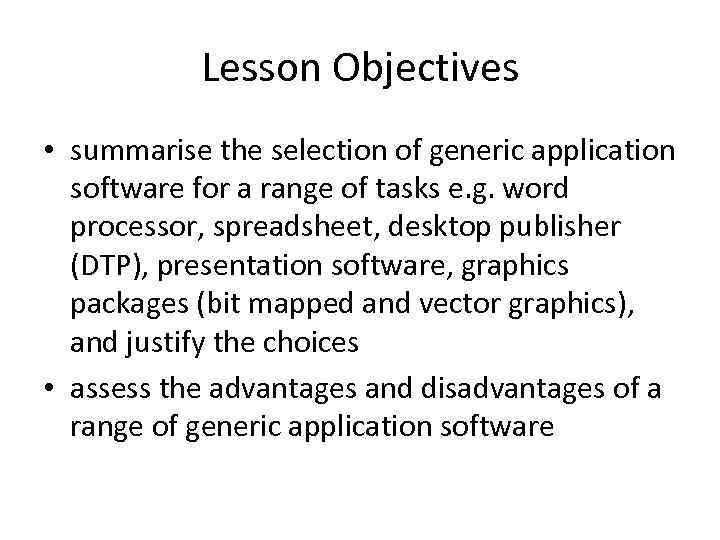Lesson Objectives • summarise the selection of generic application software for a range of