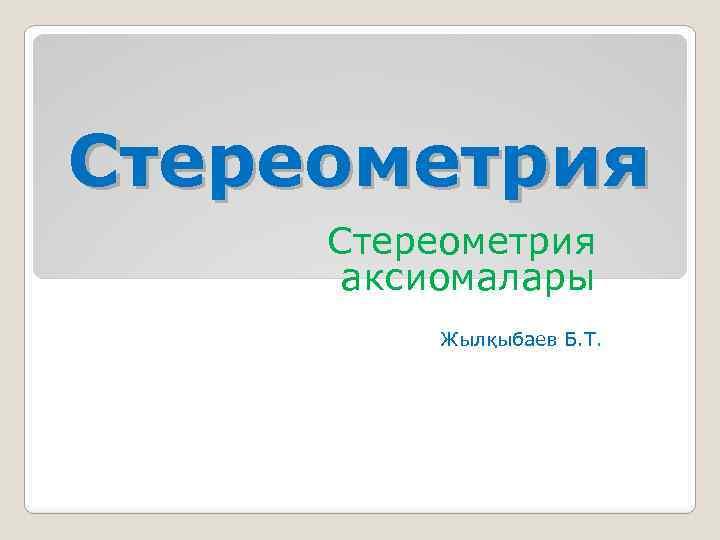 Стереометрия аксиомалары Жылқыбаев Б. Т.