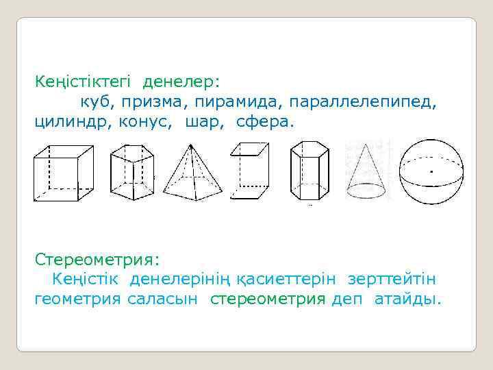 Кеңістіктегі денелер: куб, призма, пирамида, параллелепипед, цилиндр, конус, шар, сфера. Стереометрия: Кеңістік денелерінің қасиеттерін