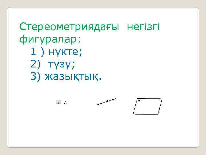 Стереометриядағы негізгі фигуралар: 1 ) нүкте; 2) түзу; 3) жазықтық.
