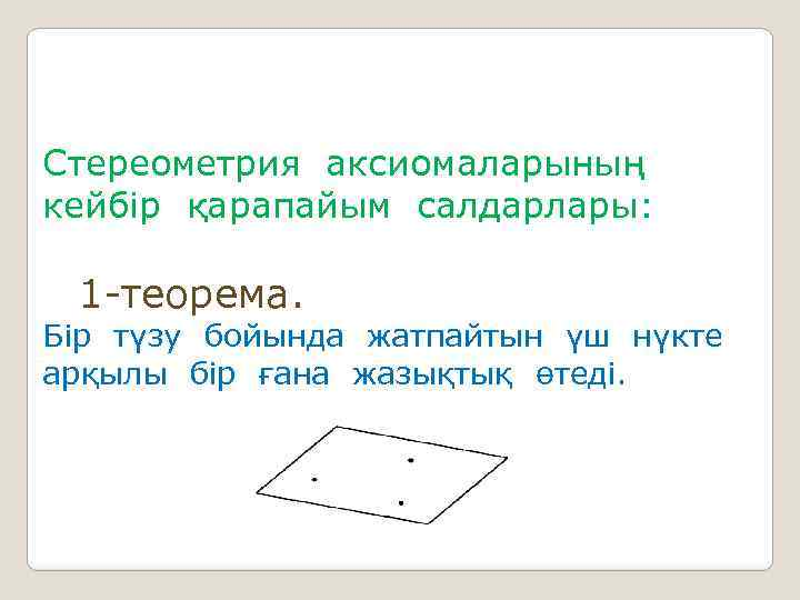 Стереометрия аксиомаларының кейбір қарапайым салдарлары: 1 -теорема. Бір түзу бойында жатпайтын үш нүкте арқылы