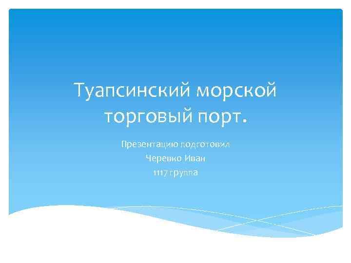 Туапсинский морской торговый порт. Презентацию подготовил Черевко Иван 1117 группа