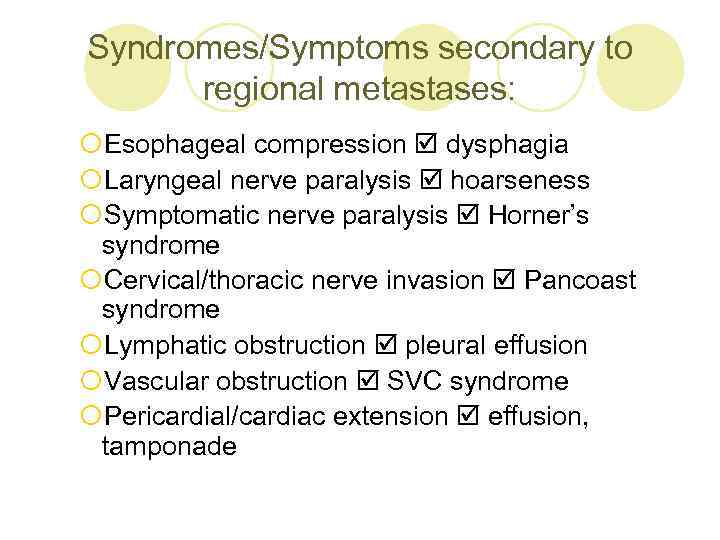 Syndromes/Symptoms secondary to regional metastases: ¡Esophageal compression dysphagia ¡Laryngeal nerve paralysis hoarseness ¡Symptomatic nerve