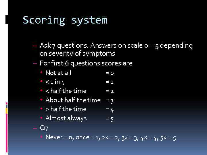 Scoring system – Ask 7 questions. Answers on scale 0 – 5 depending on