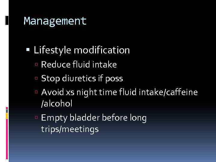 Management Lifestyle modification Reduce fluid intake Stop diuretics if poss Avoid xs night time