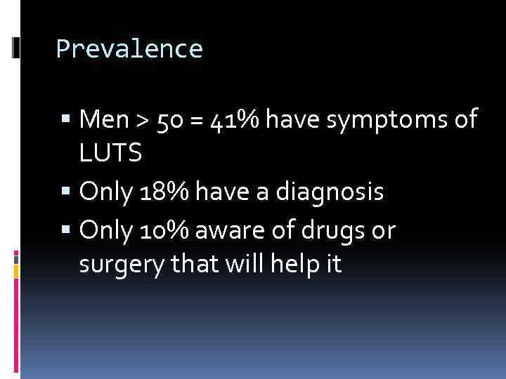 Prevalence Men > 50 = 41% have symptoms of LUTS Only 18% have a