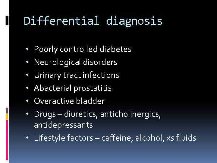 Differential diagnosis Poorly controlled diabetes Neurological disorders Urinary tract infections Abacterial prostatitis Overactive bladder