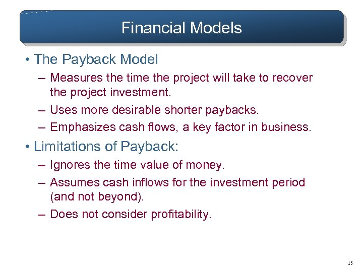 Financial Models • The Payback Model – Measures the time the project will take