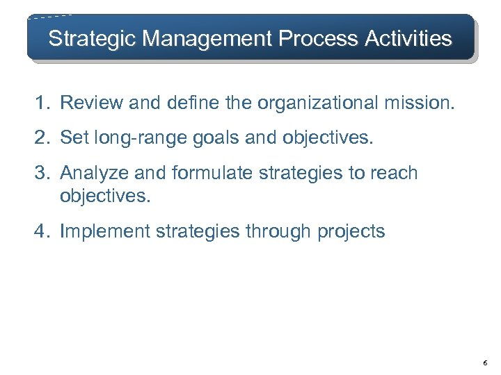 Strategic Management Process Activities 1. Review and define the organizational mission. 2. Set long-range