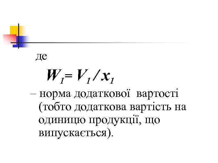 де W 1= V 1 / x 1 – норма додаткової вартості (тобто додаткова