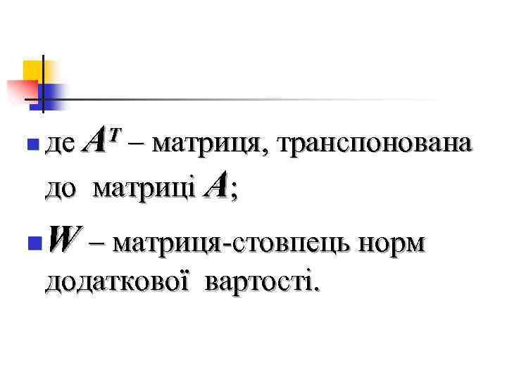 n n де AT – матриця, транспонована до матриці A; W – матриця-стовпець норм
