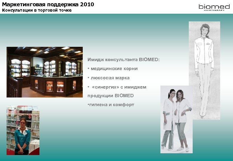 Маркетинговая поддержка 2010 Консультации в торговой точке Имидж консультанта BIOMED: • медицинские корни •
