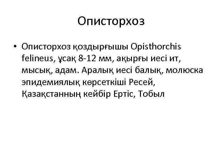 Описторхоз • Описторхоз қоздырғышы Opisthorchis felineus, ұсақ 8 -12 мм, ақырғы иесі ит, мысық,
