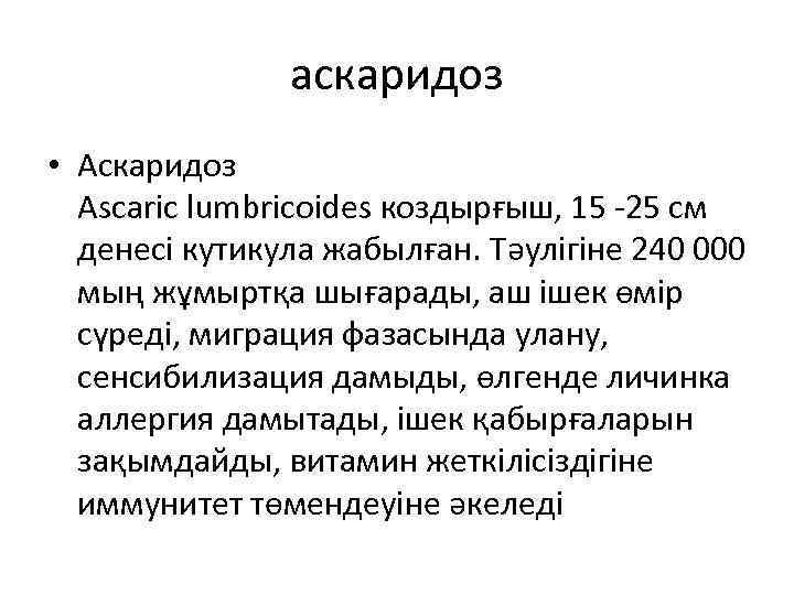 аскаридоз • Аскаридоз Ascaric lumbricoides коздырғыш, 15 -25 см денесі кутикула жабылған. Тəулігіне 240