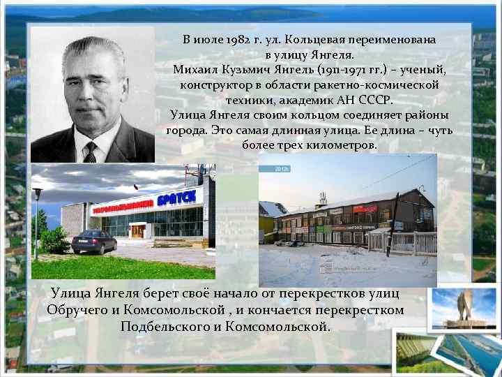 В июле 1982 г. ул. Кольцевая переименована в улицу Янгеля. Михаил Кузьмич Янгель (1911