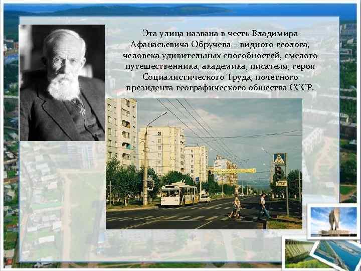 Эта улица названа в честь Владимира Афанасьевича Обручева – видного геолога, человека удивительных способностей,