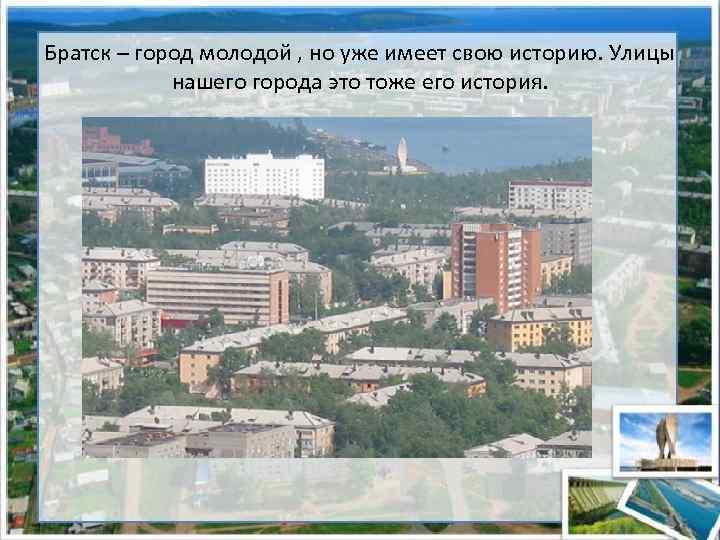 Братск – город молодой , но уже имеет свою историю. Улицы нашего города это