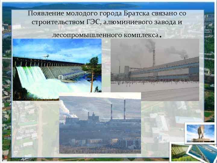 Появление молодого города Братска связано со строительством ГЭС, алюминиевого завода и лесопромышленного комплекса .