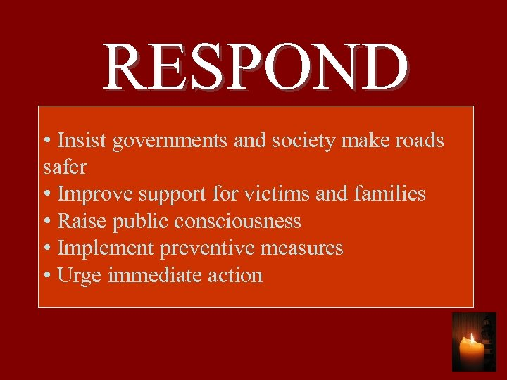 RESPOND • Insist governments and society make roads safer • Improve support for victims