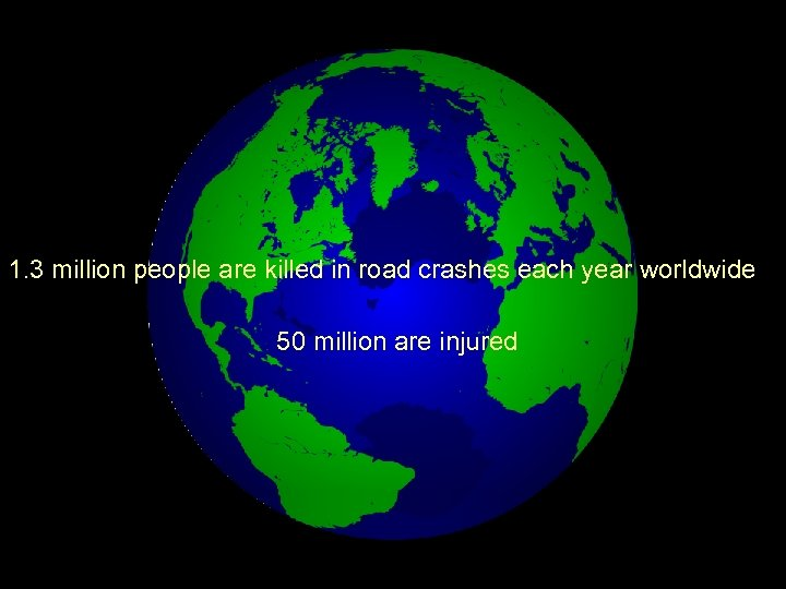 1. 3 million people are killed in road crashes each year worldwide 50 million