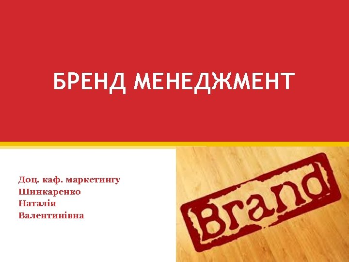БРЕНД МЕНЕДЖМЕНТ Доц. каф. маркетингу Шинкаренко Наталія Валентинівна