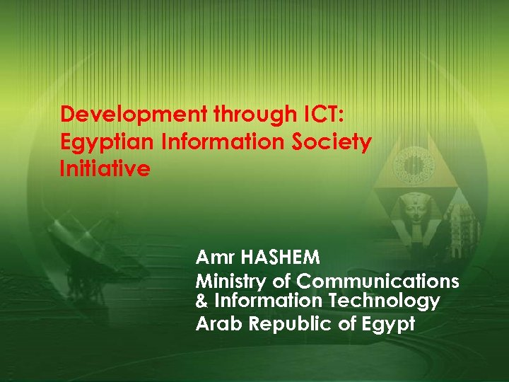 Development through ICT: Egyptian Information Society Initiative Amr HASHEM Ministry of Communications & Information
