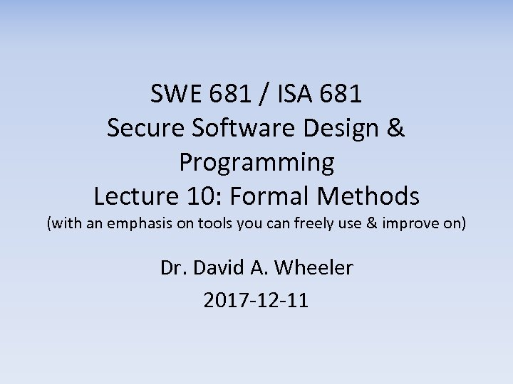 SWE 681 / ISA 681 Secure Software Design & Programming Lecture 10: Formal Methods