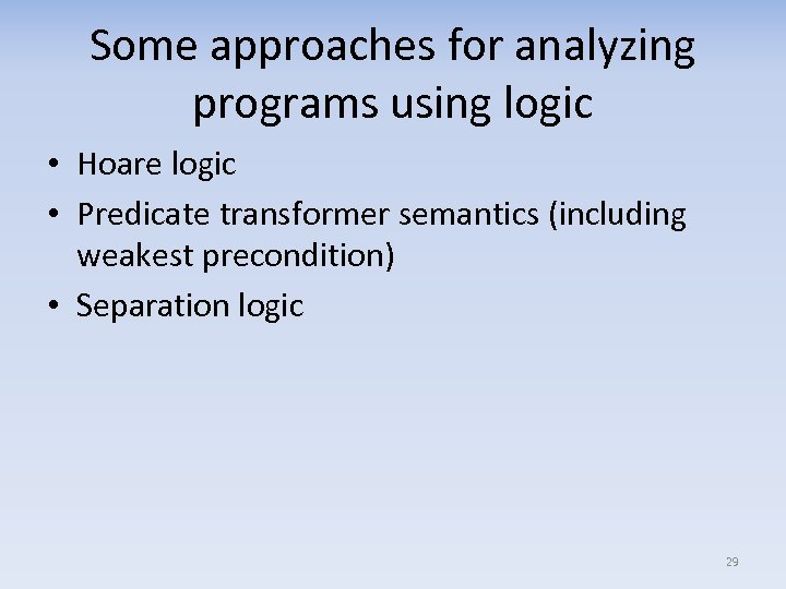 Some approaches for analyzing programs using logic • Hoare logic • Predicate transformer semantics