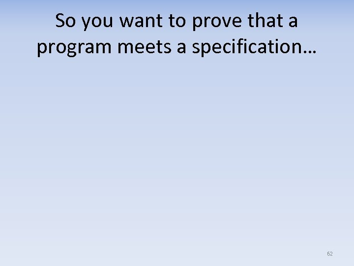 So you want to prove that a program meets a specification… 62