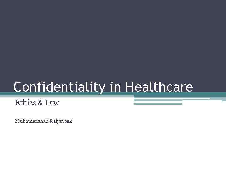 Confidentiality in Healthcare Ethics & Law Muhamedzhan Raiymbek