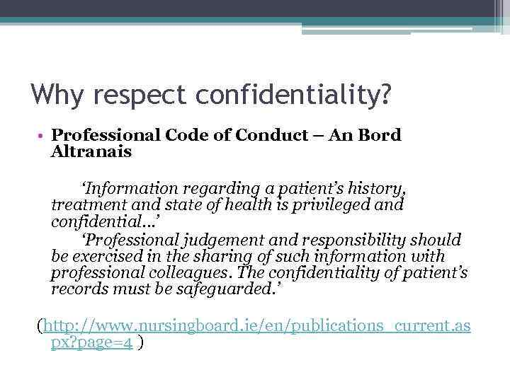 Why respect confidentiality? • Professional Code of Conduct – An Bord Altranais 'Information regarding
