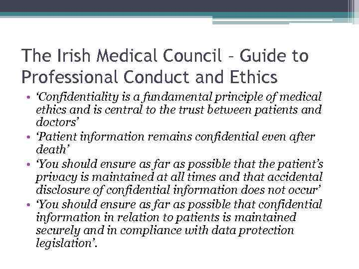 The Irish Medical Council – Guide to Professional Conduct and Ethics • 'Confidentiality is