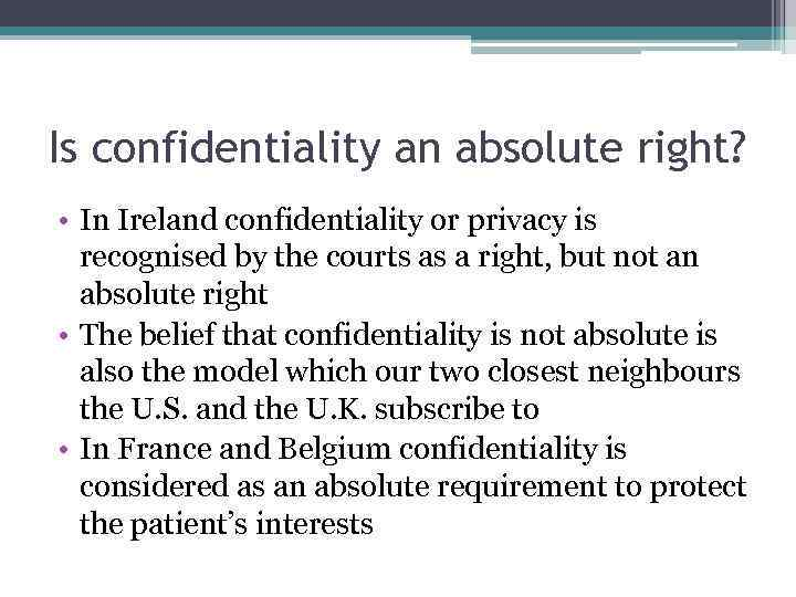 Is confidentiality an absolute right? • In Ireland confidentiality or privacy is recognised by