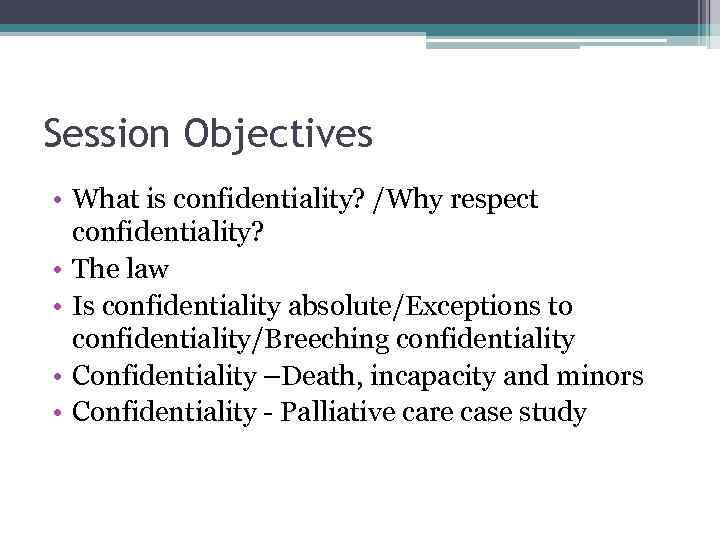 Session Objectives • What is confidentiality? /Why respect confidentiality? • The law • Is