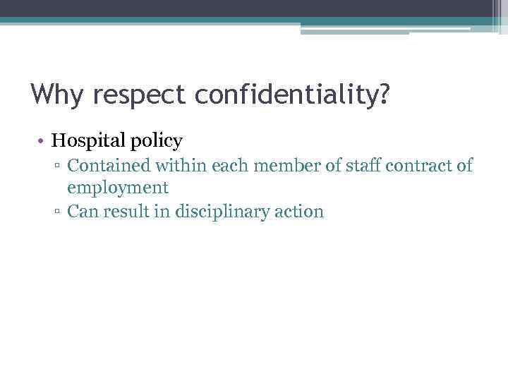 Why respect confidentiality? • Hospital policy ▫ Contained within each member of staff contract