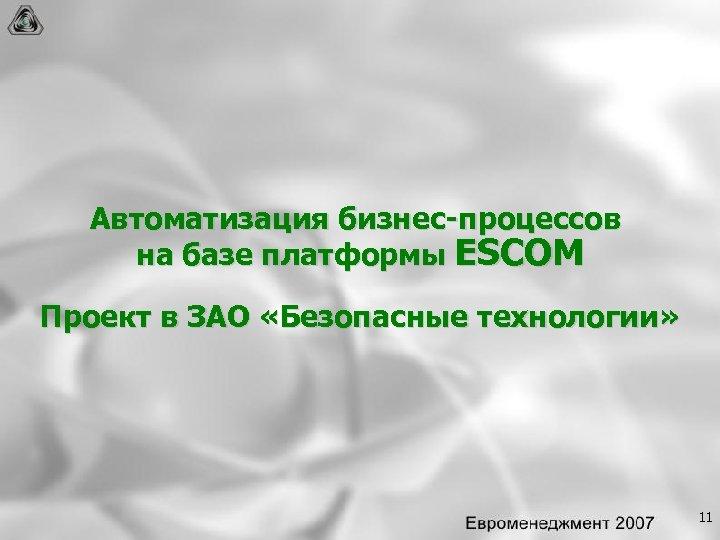 Автоматизация бизнес процессов на базе платформы ESCOM Проект в ЗАО «Безопасные технологии» 11
