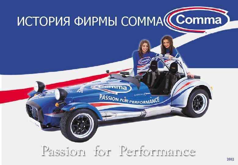 Наш выбор – качество и новаторство ИСТОРИЯ ФИРМЫ COMMA 2002