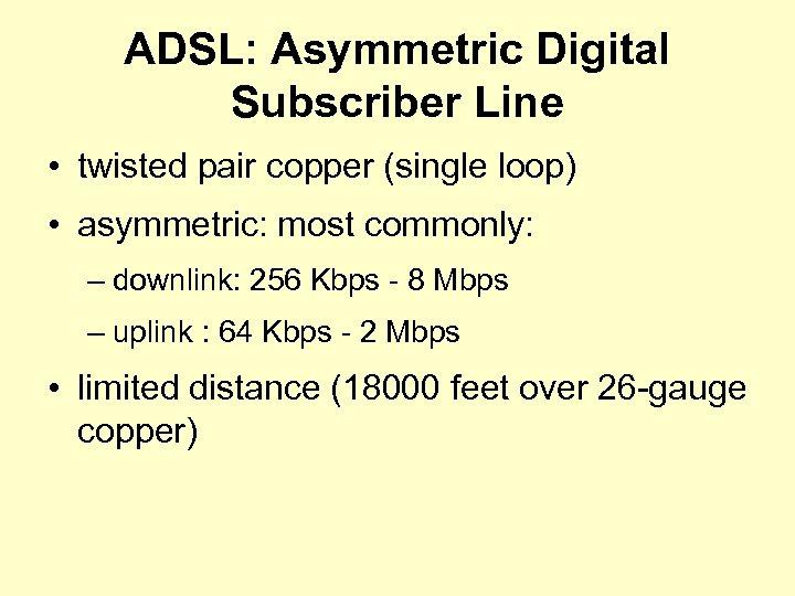 ADSL: Asymmetric Digital Subscriber Line • twisted pair copper (single loop) • asymmetric: most