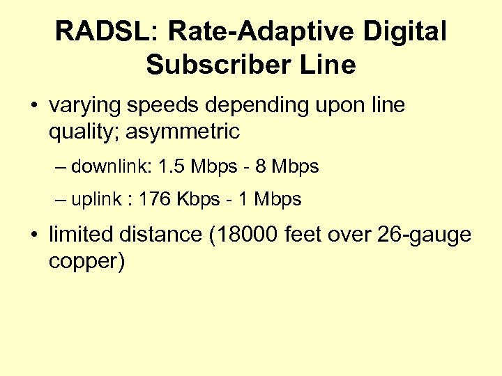 RADSL: Rate-Adaptive Digital Subscriber Line • varying speeds depending upon line quality; asymmetric –