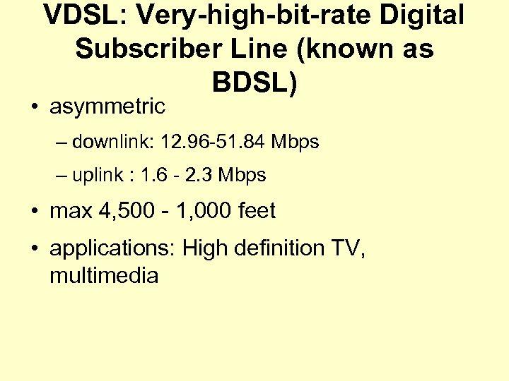 VDSL: Very-high-bit-rate Digital Subscriber Line (known as BDSL) • asymmetric – downlink: 12. 96