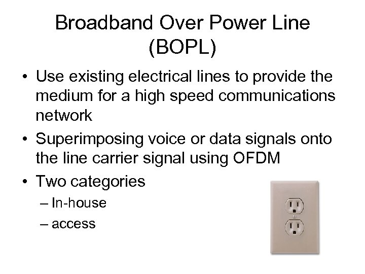 Broadband Over Power Line (BOPL) • Use existing electrical lines to provide the medium