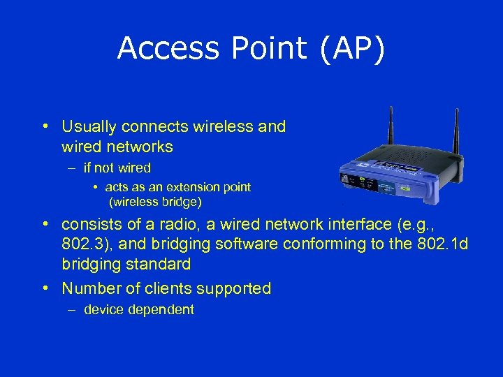 Access Point (AP) • Usually connects wireless and wired networks – if not wired