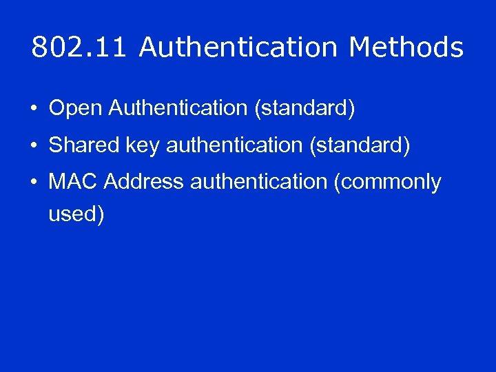 802. 11 Authentication Methods • Open Authentication (standard) • Shared key authentication (standard) •