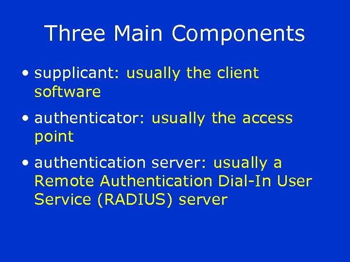 Three Main Components • supplicant: usually the client software • authenticator: usually the access