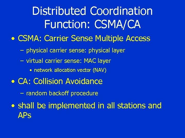 Distributed Coordination Function: CSMA/CA • CSMA: Carrier Sense Multiple Access – physical carrier sense: