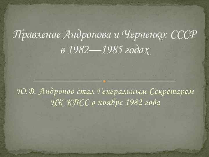 Правление Андропова и Черненко: СССР в 1982— 1985 годах Ю. В. Андропов стал Генеральным