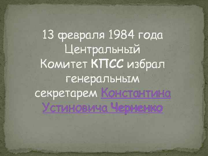 13 февраля 1984 года Центральный Комитет КПСС избрал генеральным секретарем Константина Устиновича Черненко