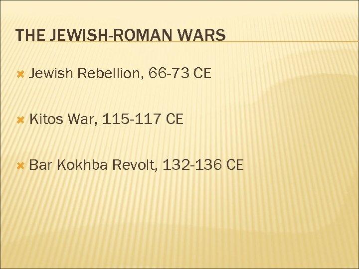 THE JEWISH-ROMAN WARS Jewish Kitos Bar Rebellion, 66 -73 CE War, 115 -117 CE