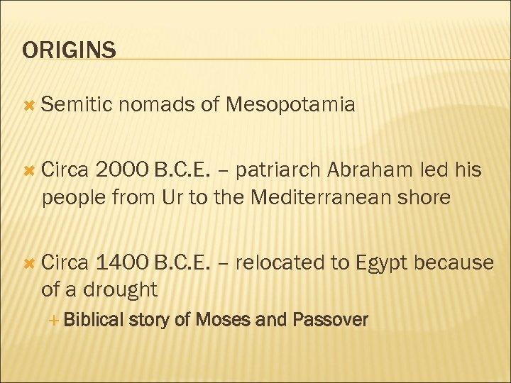 ORIGINS Semitic nomads of Mesopotamia Circa 2000 B. C. E. – patriarch Abraham led