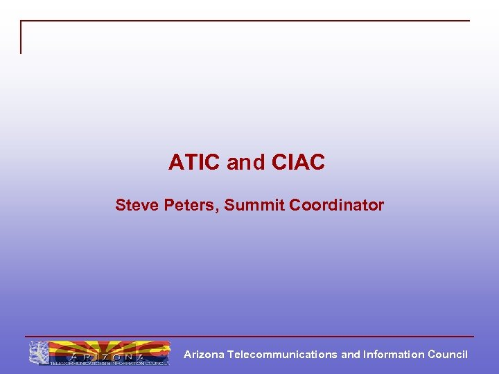 ATIC and CIAC Steve Peters, Summit Coordinator Arizona Telecommunications and Information Council